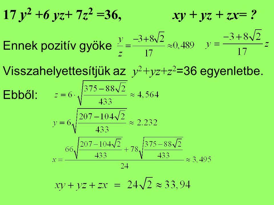 17 y 2 +6 yz+ 7z 2 =36, xy + yz + zx= ? Ennek pozitív gyöke Visszahelyettesítjük az y 2 +yz+z 2 =36 egyenletbe. Ebből:
