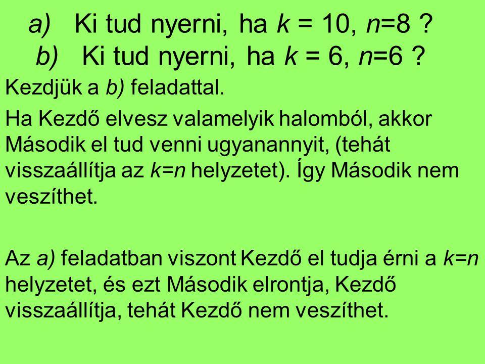a) Ki tud nyerni, ha k = 10, n=8 ? b) Ki tud nyerni, ha k = 6, n=6 ? Kezdjük a b) feladattal. Ha Kezdő elvesz valamelyik halomból, akkor Második el tu