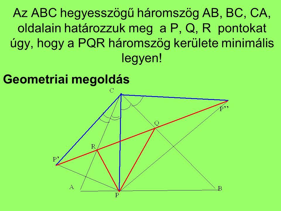 Az ABC hegyesszögű háromszög AB, BC, CA, oldalain határozzuk meg a P, Q, R pontokat úgy, hogy a PQR háromszög kerülete minimális legyen! Geometriai me