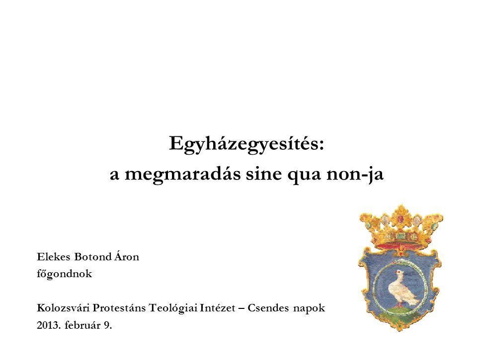 Egyházegyesítés: a megmaradás sine qua non-ja Elekes Botond Áron főgondnok Kolozsvári Protestáns Teológiai Intézet – Csendes napok 2013. február 9.