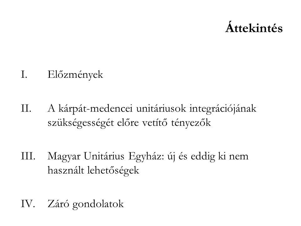Áttekintés I.Előzmények II.A kárpát-medencei unitáriusok integrációjának szükségességét előre vetítő tényezők III.Magyar Unitárius Egyház: új és eddig