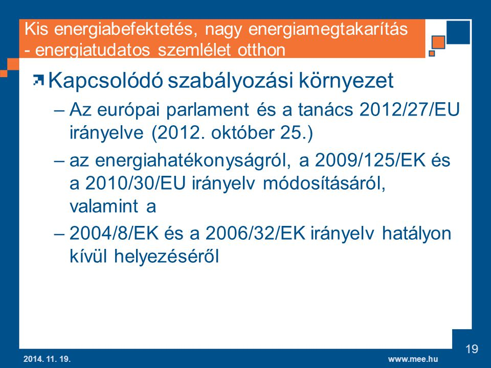 www.mee.hu Kis energiabefektetés, nagy energiamegtakarítás - energiatudatos szemlélet otthon Kapcsolódó szabályozási környezet –Az európai parlament és a tanács 2012/27/EU irányelve (2012.