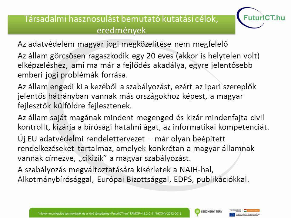 Társadalmi hasznosulást bemutató kutatási célok, eredmények Az adatvédelem magyar jogi megközelítése nem megfelelő Az állam görcsösen ragaszkodik egy