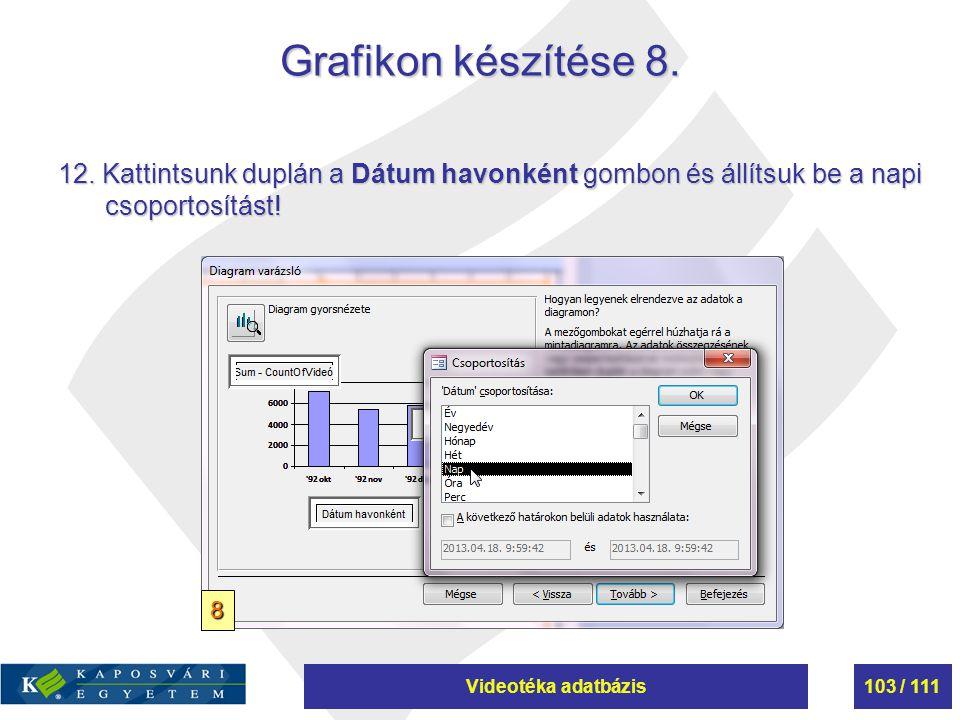 Videotéka adatbázis103 / 111 Grafikon készítése 8. 12. Kattintsunk duplán a Dátum havonként gombon és állítsuk be a napi csoportosítást! 8