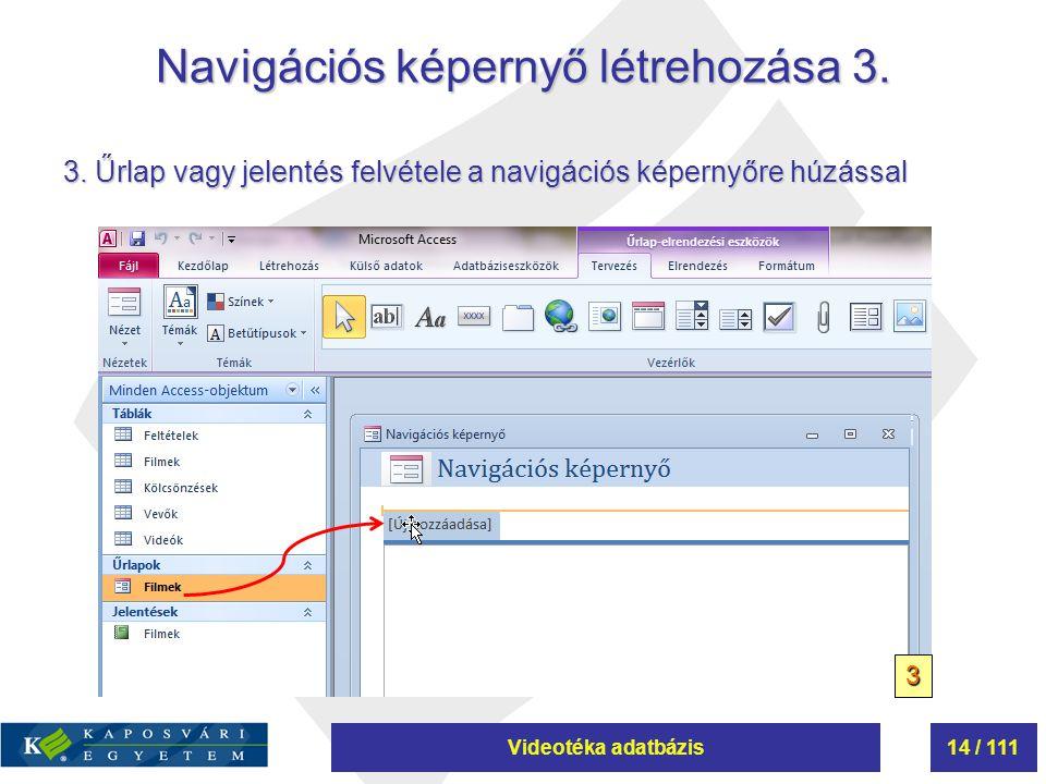 Videotéka adatbázis14 / 111 Navigációs képernyő létrehozása 3. 3. Űrlap vagy jelentés felvétele a navigációs képernyőre húzással 3