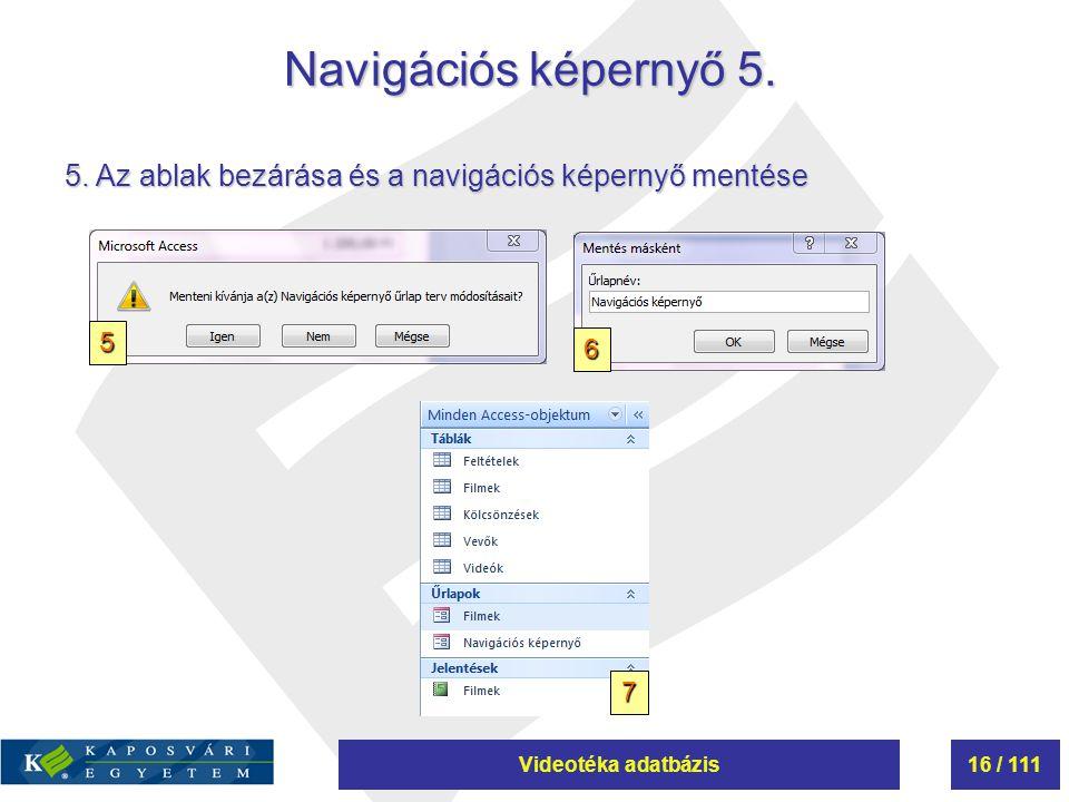 Videotéka adatbázis16 / 111 Navigációs képernyő 5. 5. Az ablak bezárása és a navigációs képernyő mentése 5 7 6