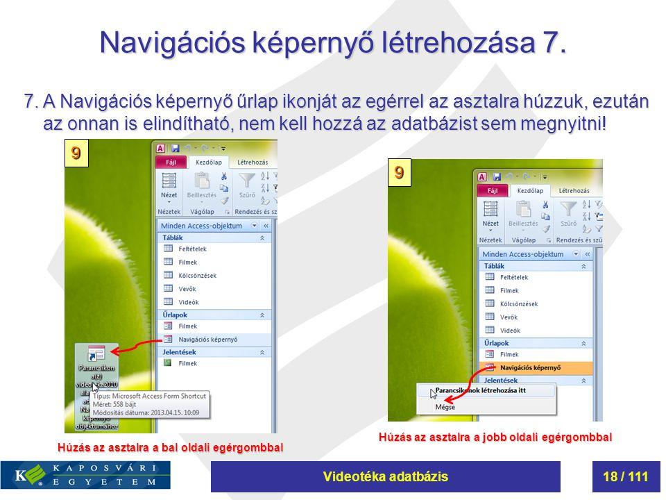 Videotéka adatbázis18 / 111 Navigációs képernyő létrehozása 7. 7. A Navigációs képernyő űrlap ikonját az egérrel az asztalra húzzuk, ezután az onnan i