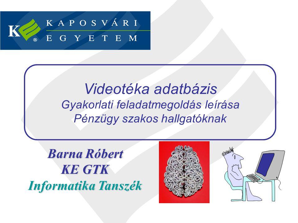 Barna Róbert KE GTK Informatika Tanszék Videotéka adatbázis Gyakorlati feladatmegoldás leírása Pénzügy szakos hallgatóknak