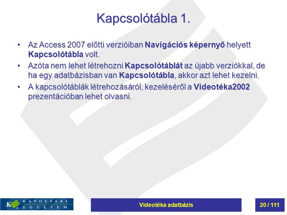 Videotéka adatbázis20 / 111 Kapcsolótábla 1. Az Access 2007 előtti verzióiban Navigációs képernyő helyett Kapcsolótábla volt.Az Access 2007 előtti ver