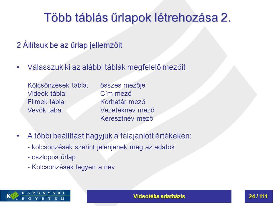 Videotéka adatbázis24 / 111 Több táblás űrlapok létrehozása 2. 2 Állítsuk be az űrlap jellemzőit Válasszuk ki az alábbi táblák megfelelő mezőit Kölcsö