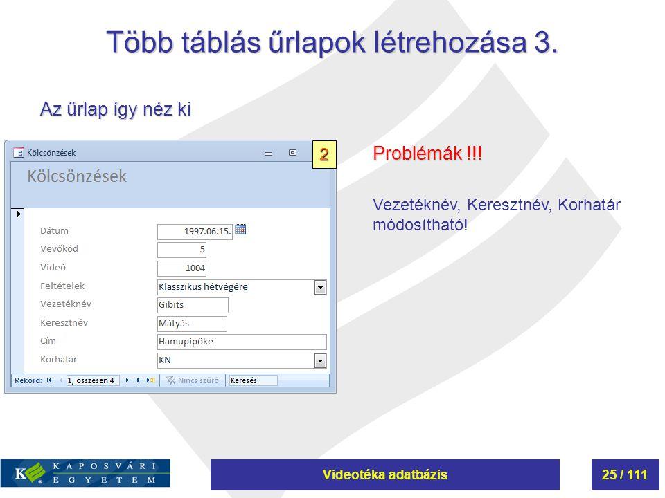 Videotéka adatbázis25 / 111 Több táblás űrlapok létrehozása 3. Az űrlap így néz ki Problémák !!! Vezetéknév, Keresztnév, Korhatár módosítható! 2