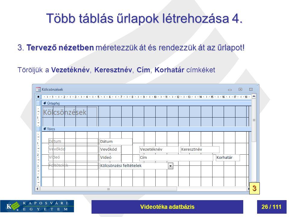 Videotéka adatbázis26 / 111 Több táblás űrlapok létrehozása 4. 3. Tervező nézetben méretezzük át és rendezzük át az űrlapot! Töröljük a Vezetéknév, Ke