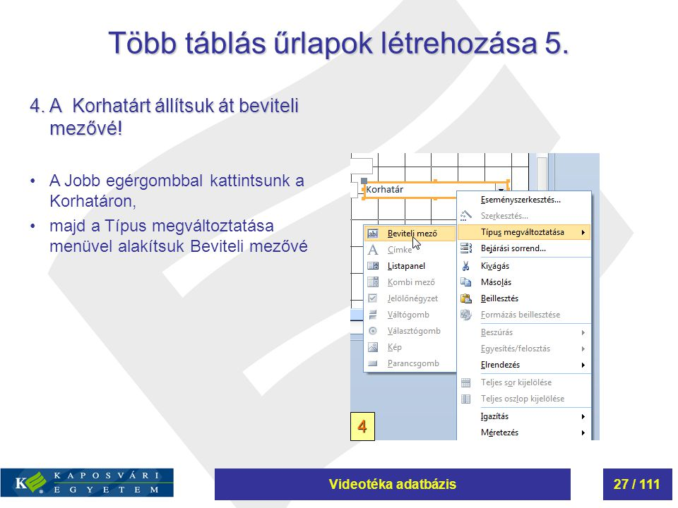 Videotéka adatbázis27 / 111 Több táblás űrlapok létrehozása 5. 4. A Korhatárt állítsuk át beviteli mezővé! A Jobb egérgombbal kattintsunk a Korhatáron