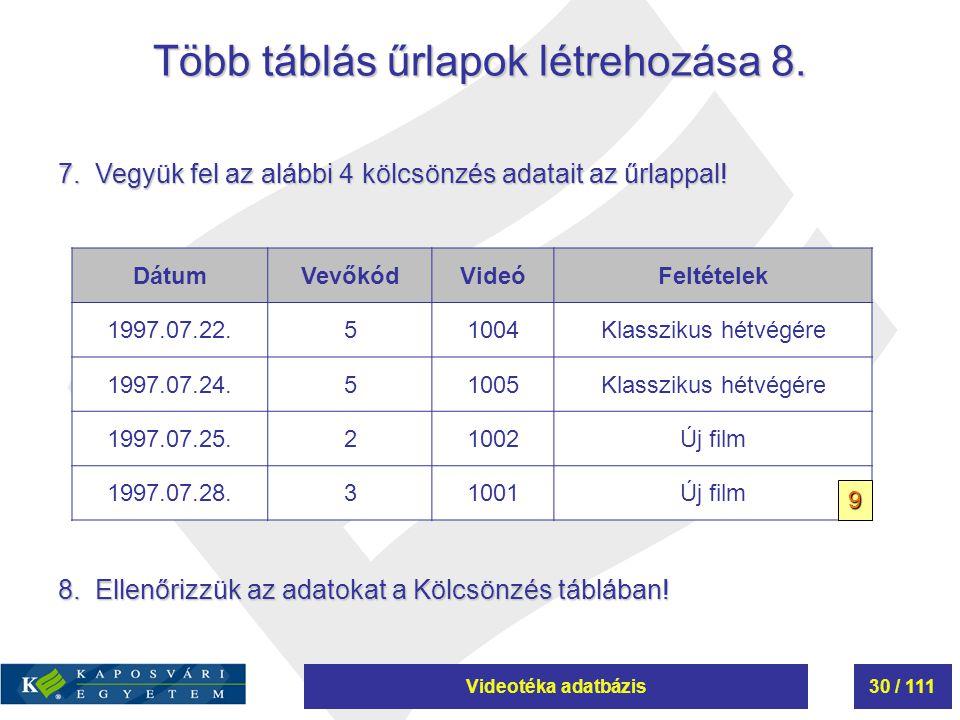 Videotéka adatbázis30 / 111 Több táblás űrlapok létrehozása 8. 7. Vegyük fel az alábbi 4 kölcsönzés adatait az űrlappal! DátumVevőkódVideóFeltételek 1