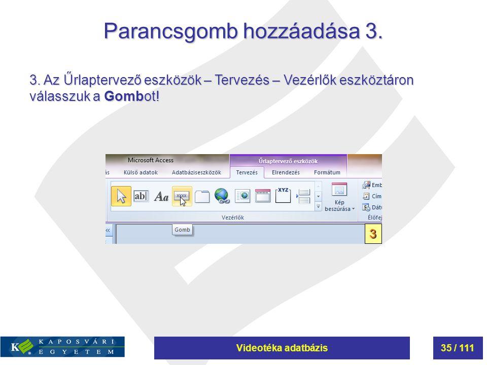 Videotéka adatbázis35 / 111 Parancsgomb hozzáadása 3. 3 3. Az Űrlaptervező eszközök – Tervezés – Vezérlők eszköztáron válasszuk a Gombot!