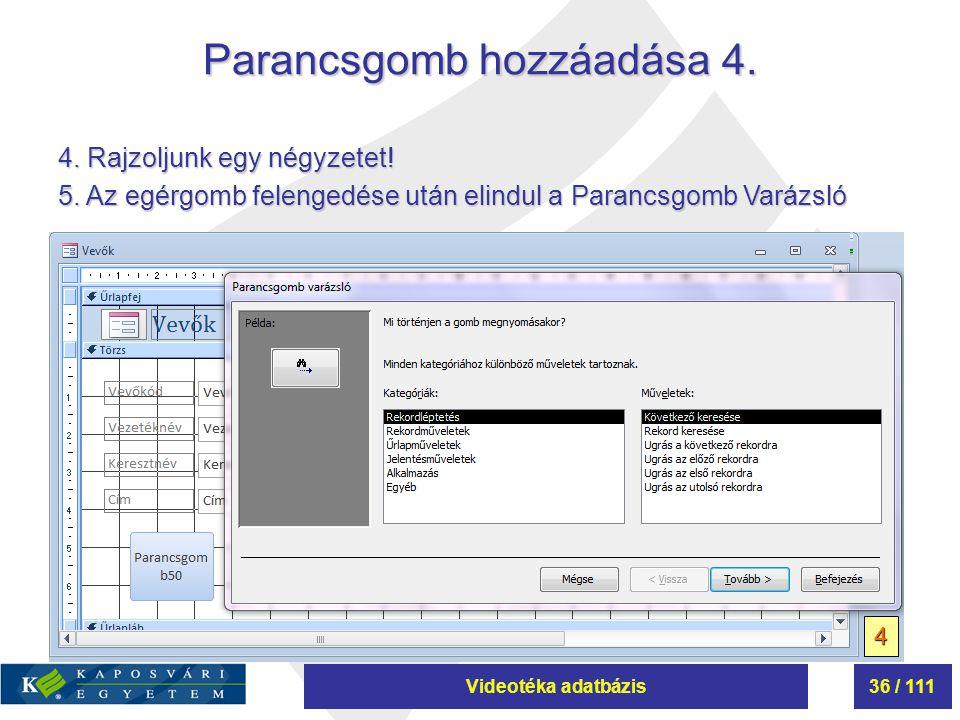 Videotéka adatbázis36 / 111 Parancsgomb hozzáadása 4. 4 4. Rajzoljunk egy négyzetet! 5. Az egérgomb felengedése után elindul a Parancsgomb Varázsló