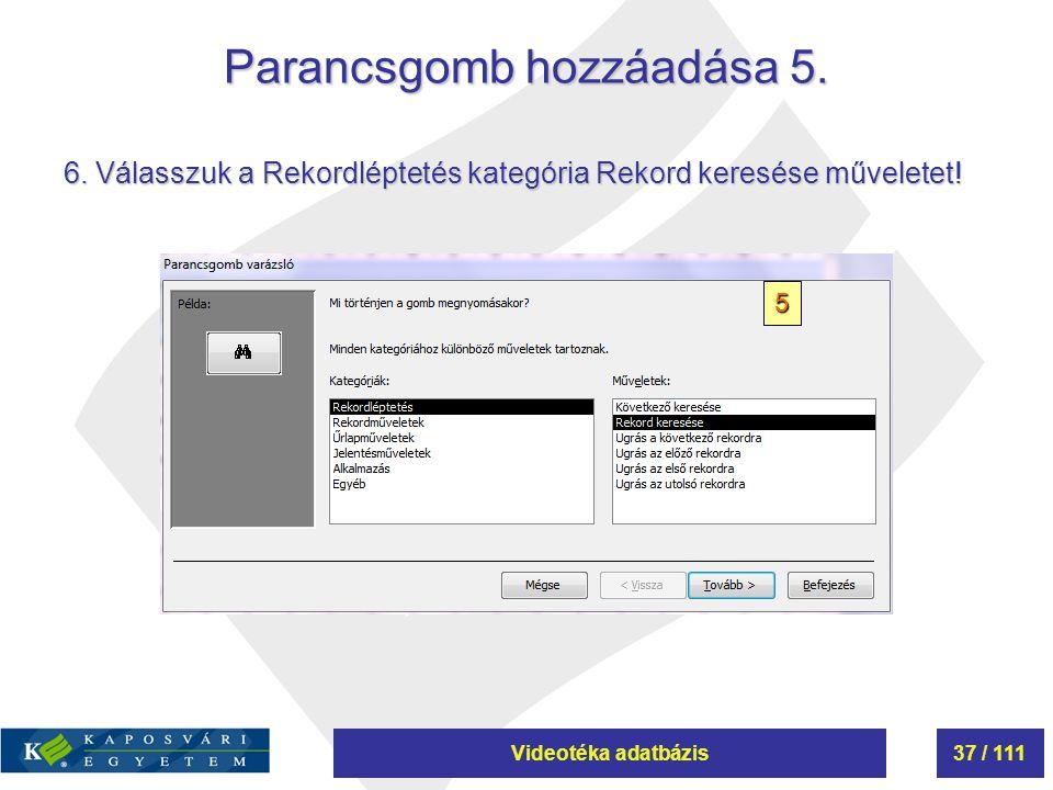 Videotéka adatbázis37 / 111 Parancsgomb hozzáadása 5. 5 6. Válasszuk a Rekordléptetés kategória Rekord keresése műveletet!