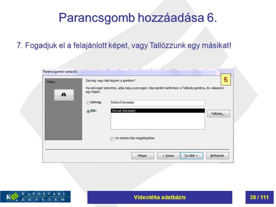 Videotéka adatbázis38 / 111 Parancsgomb hozzáadása 6. 6 7. Fogadjuk el a felajánlott képet, vagy Tallózzunk egy másikat!