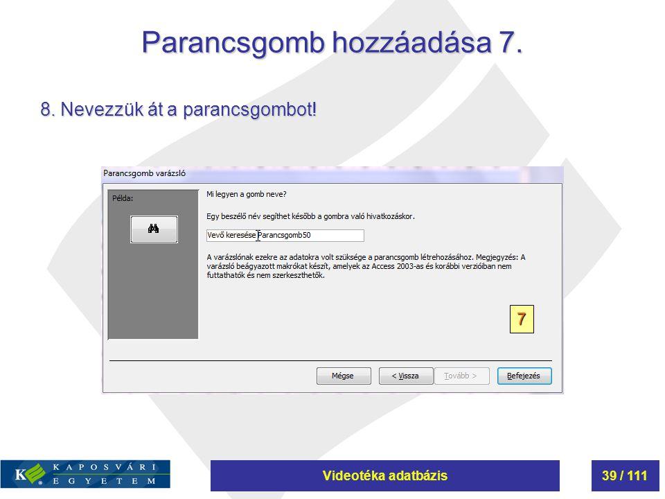 Videotéka adatbázis39 / 111 Parancsgomb hozzáadása 7. 7 8. Nevezzük át a parancsgombot!