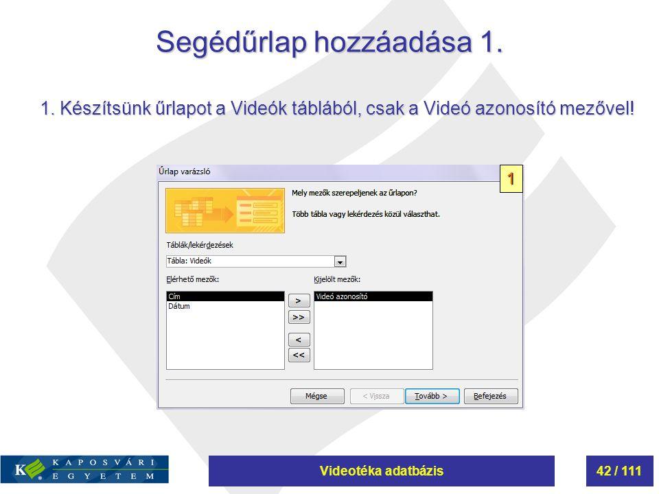 Videotéka adatbázis42 / 111 Segédűrlap hozzáadása 1. 1 1. Készítsünk űrlapot a Videók táblából, csak a Videó azonosító mezővel!