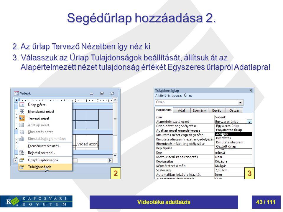 Videotéka adatbázis43 / 111 Segédűrlap hozzáadása 2. 2 2. Az űrlap Tervező Nézetben így néz ki 3. Válasszuk az Űrlap Tulajdonságok beállítását, állíts