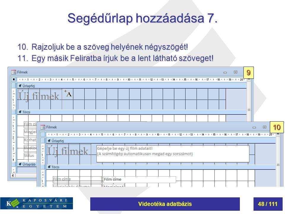Videotéka adatbázis48 / 111 Segédűrlap hozzáadása 7. 10.Rajzoljuk be a szöveg helyének négyszögét! 11.Egy másik Feliratba írjuk be a lent látható szöv