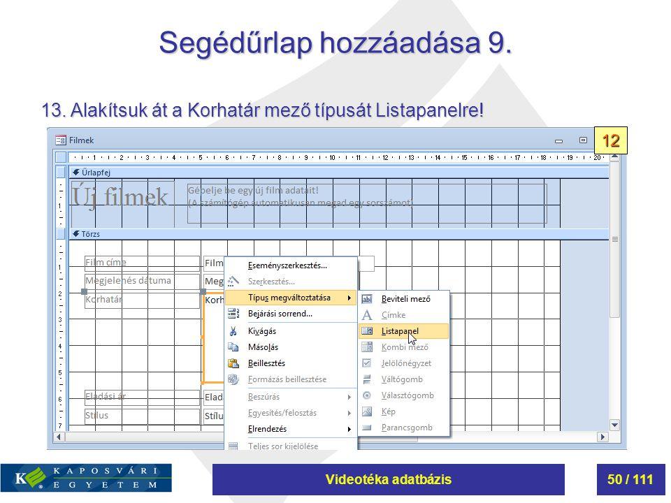 Videotéka adatbázis50 / 111 Segédűrlap hozzáadása 9. 13. Alakítsuk át a Korhatár mező típusát Listapanelre! 12