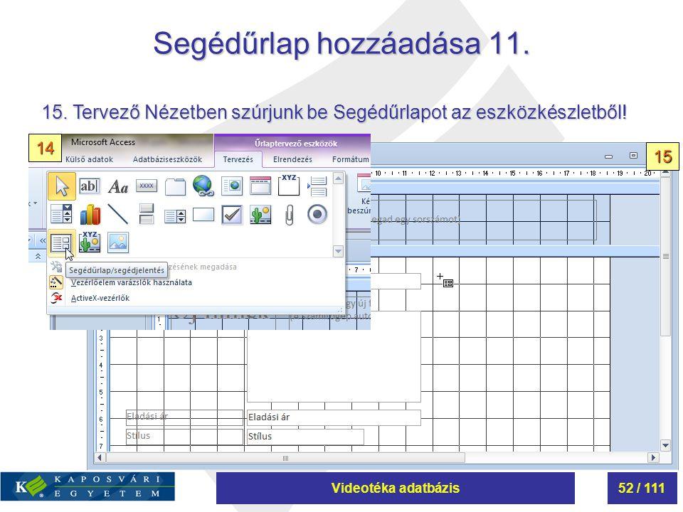 Videotéka adatbázis52 / 111 Segédűrlap hozzáadása 11. 15. Tervező Nézetben szúrjunk be Segédűrlapot az eszközkészletből! 14 15