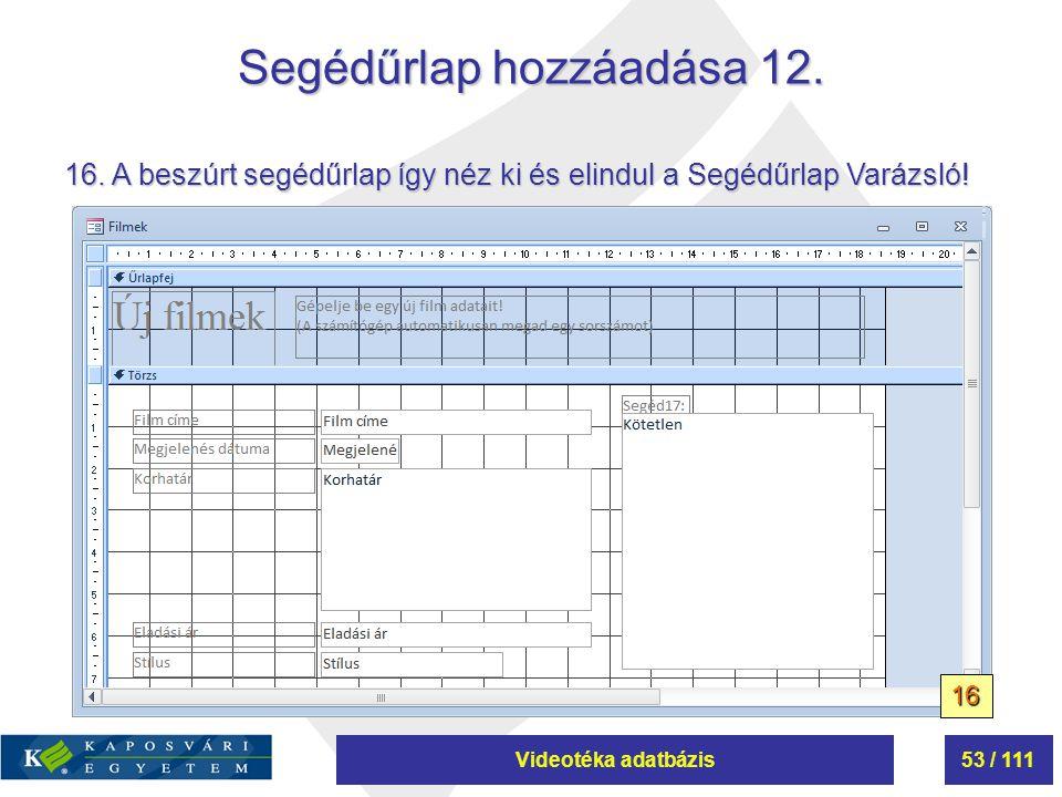 Videotéka adatbázis53 / 111 Segédűrlap hozzáadása 12. 16. A beszúrt segédűrlap így néz ki és elindul a Segédűrlap Varázsló! 16