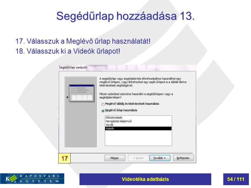 Videotéka adatbázis54 / 111 Segédűrlap hozzáadása 13. 17. Válasszuk a Meglévő űrlap használatát! 18. Válasszuk ki a Videók űrlapot! 17