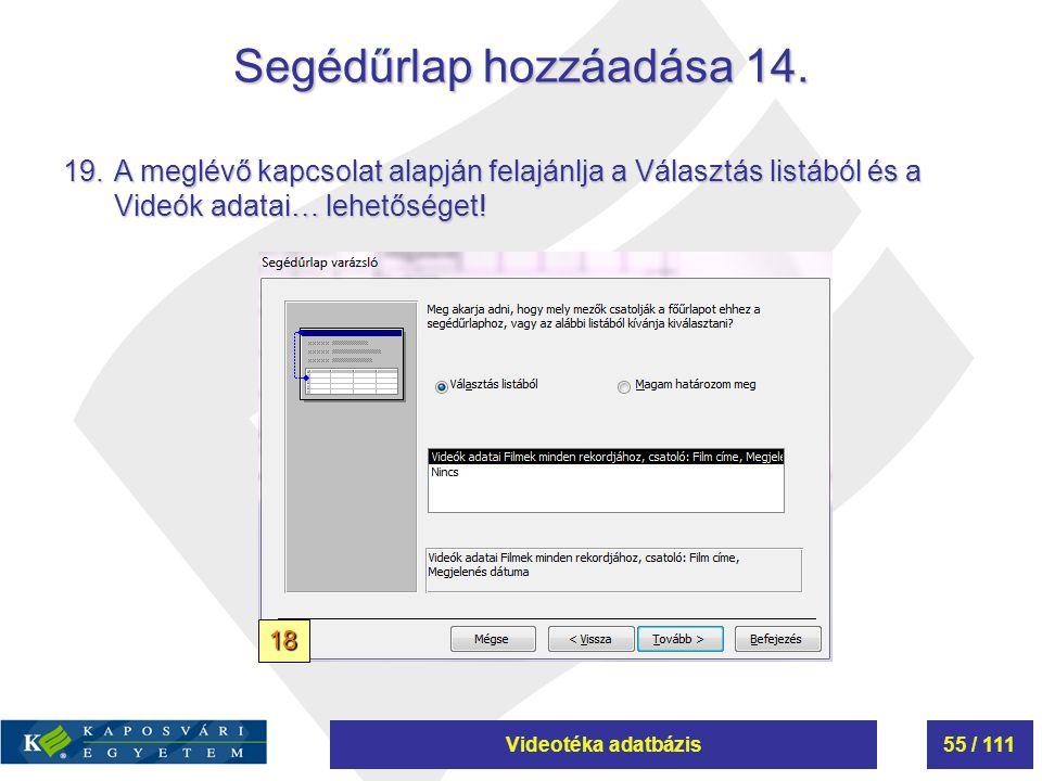 Videotéka adatbázis55 / 111 Segédűrlap hozzáadása 14. 19.A meglévő kapcsolat alapján felajánlja a Választás listából és a Videók adatai… lehetőséget!
