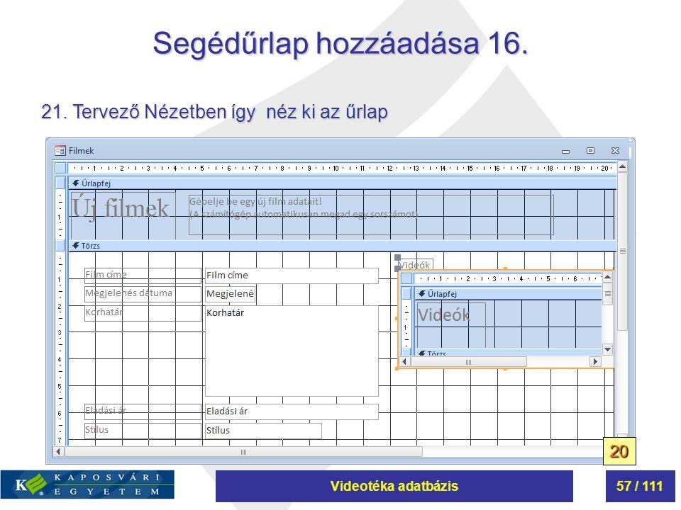 Videotéka adatbázis57 / 111 Segédűrlap hozzáadása 16. 21. Tervező Nézetben így néz ki az űrlap 20