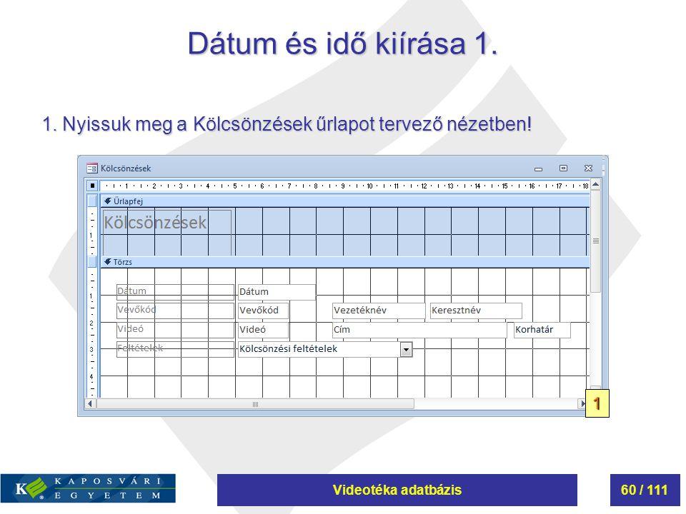 Videotéka adatbázis60 / 111 Dátum és idő kiírása 1. 1. Nyissuk meg a Kölcsönzések űrlapot tervező nézetben! 1
