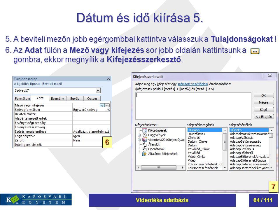 Videotéka adatbázis64 / 111 Dátum és idő kiírása 5. 5.A beviteli mezőn jobb egérgombbal kattintva válasszuk a Tulajdonságokat ! 6.Az Adat fülön a Mező