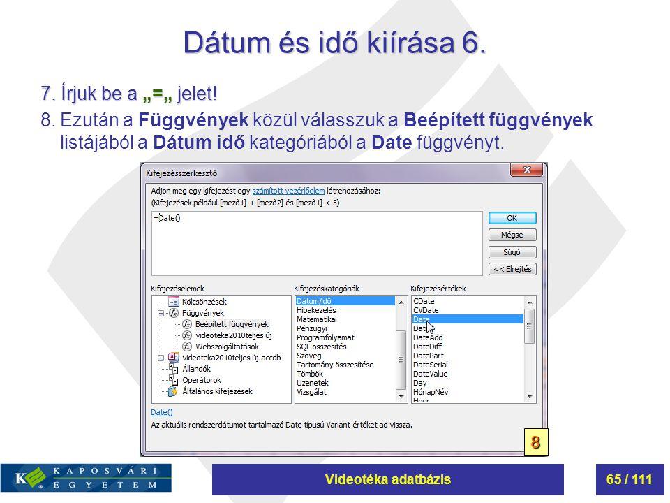 """Videotéka adatbázis65 / 111 Dátum és idő kiírása 6. 7. Írjuk be a """"="""" jelet! 8.Ezután a Függvények közül válasszuk a Beépített függvények listájából a"""