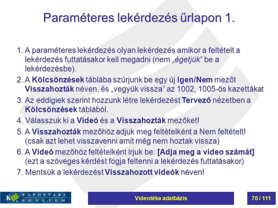 Videotéka adatbázis70 / 111 Paraméteres lekérdezés űrlapon 1. 1. A paraméteres lekérdezés olyan lekérdezés amikor a feltételt a lekérdezés futtatásako