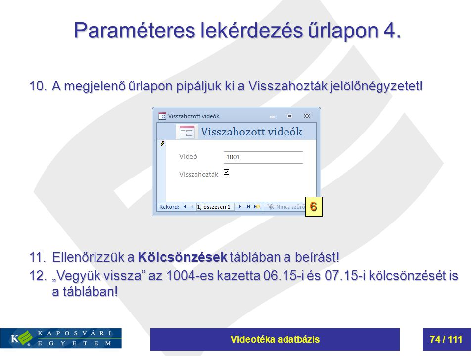 Videotéka adatbázis74 / 111 Paraméteres lekérdezés űrlapon 4. 10.A megjelenő űrlapon pipáljuk ki a Visszahozták jelölőnégyzetet! 11.Ellenőrizzük a Köl
