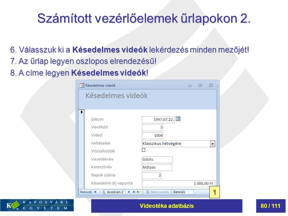 Videotéka adatbázis80 / 111 Számított vezérlőelemek űrlapokon 2. 6. Válasszuk ki a Késedelmes videók lekérdezés minden mezőjét! 7. Az űrlap legyen osz