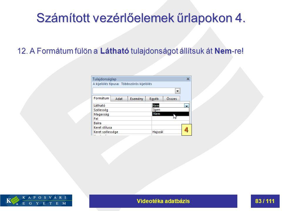 Videotéka adatbázis83 / 111 Számított vezérlőelemek űrlapokon 4. 12. A Formátum fülön a Látható tulajdonságot állítsuk át Nem-re! 4