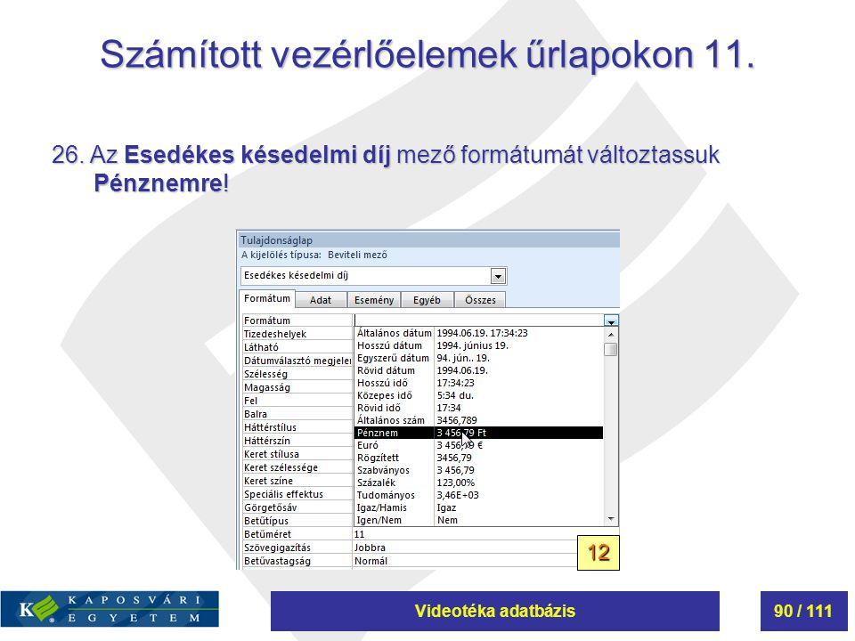 Videotéka adatbázis90 / 111 Számított vezérlőelemek űrlapokon 11. 26. Az Esedékes késedelmi díj mező formátumát változtassuk Pénznemre! 12