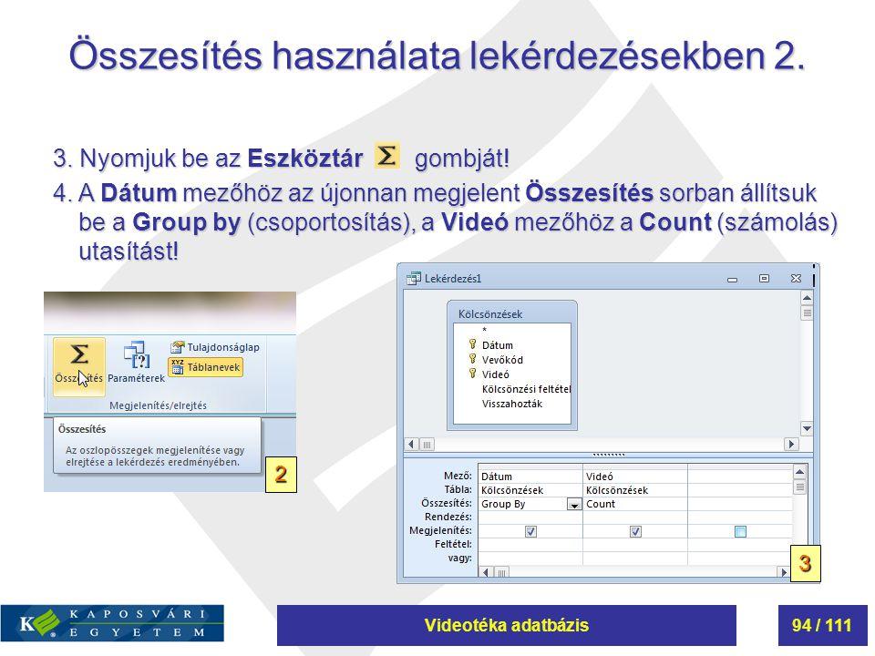 Videotéka adatbázis94 / 111 Összesítés használata lekérdezésekben 2. 3. Nyomjuk be az Eszköztár gombját! 4. A Dátum mezőhöz az újonnan megjelent Össze