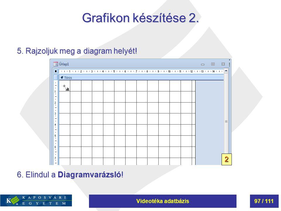 Videotéka adatbázis97 / 111 Grafikon készítése 2. 5. Rajzoljuk meg a diagram helyét! 6. Elindul a Diagramvarázsló! 2