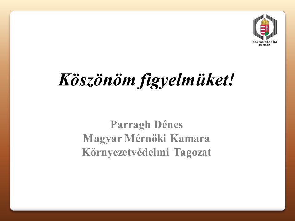 Köszönöm figyelmüket! Parragh Dénes Magyar Mérnöki Kamara Környezetvédelmi Tagozat
