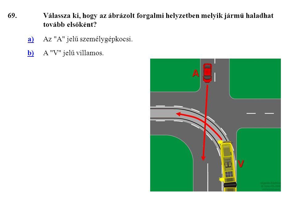 69.Válassza ki, hogy az ábrázolt forgalmi helyzetben melyik jármű haladhat tovább elsőként.