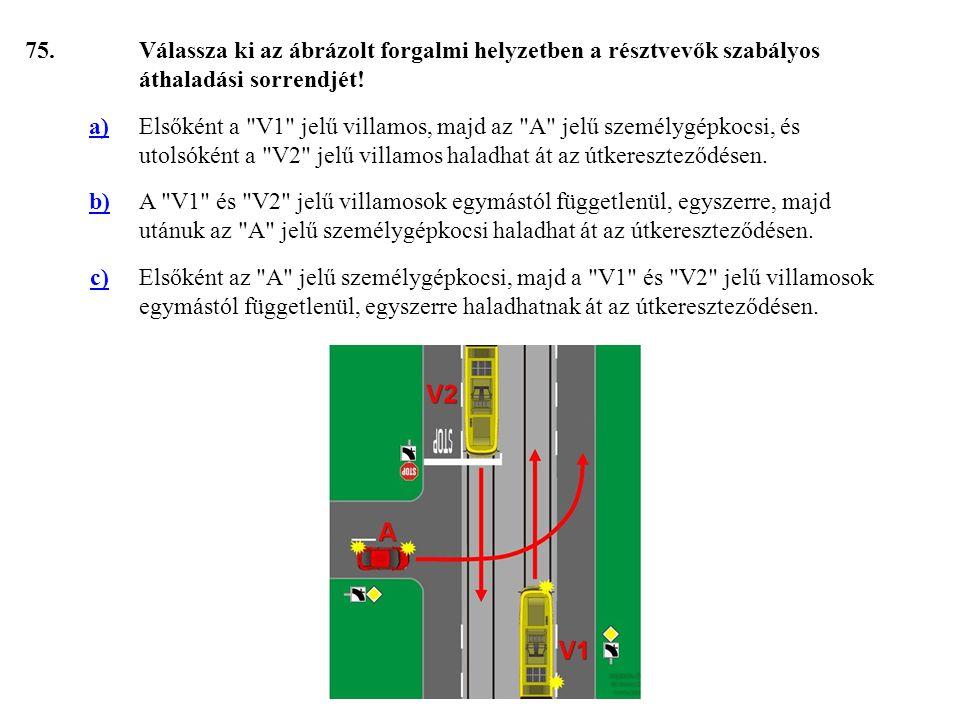 75.Válassza ki az ábrázolt forgalmi helyzetben a résztvevők szabályos áthaladási sorrendjét.