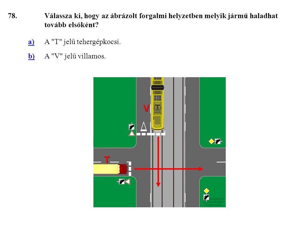 78.Válassza ki, hogy az ábrázolt forgalmi helyzetben melyik jármű haladhat tovább elsőként.
