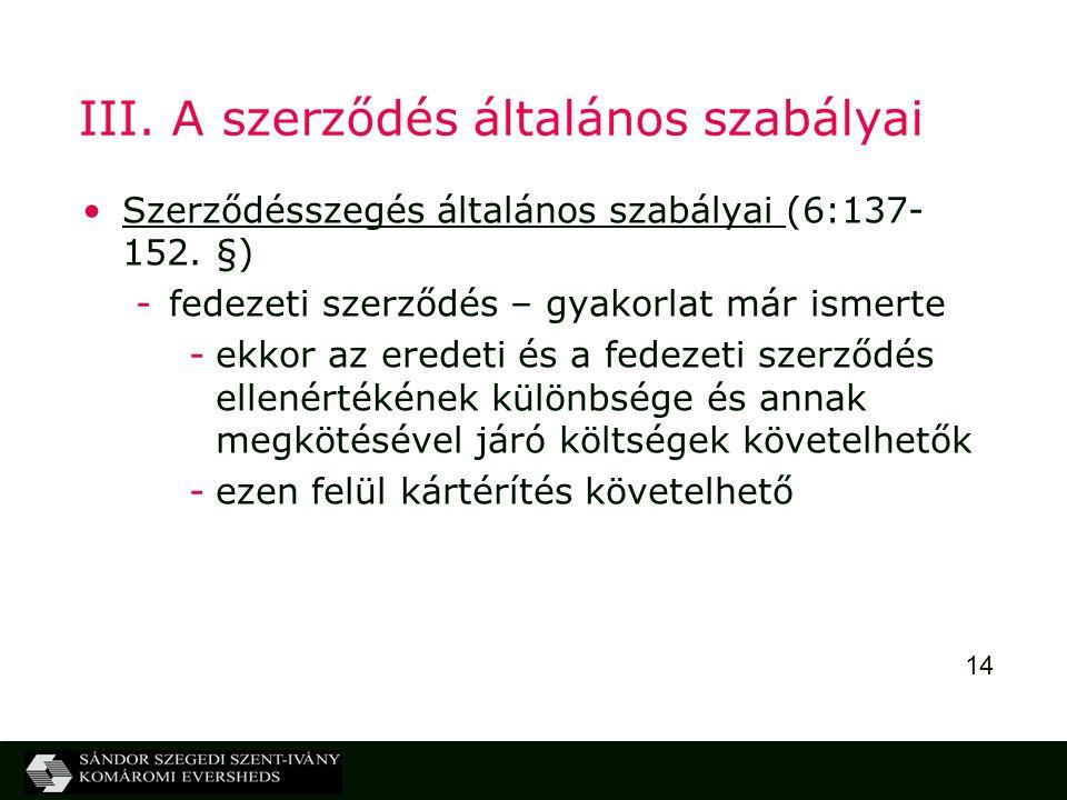 14 III. A szerződés általános szabályai Szerződésszegés általános szabályai (6:137- 152. §) -fedezeti szerződés – gyakorlat már ismerte -ekkor az ered