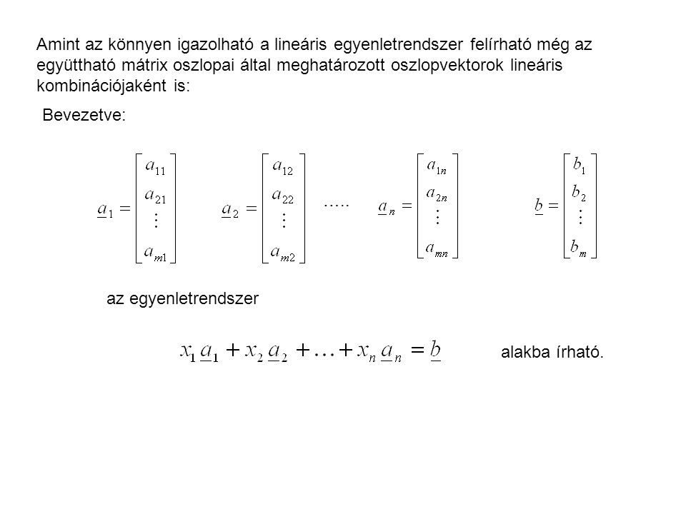 Amint az könnyen igazolható a lineáris egyenletrendszer felírható még az együttható mátrix oszlopai által meghatározott oszlopvektorok lineáris kombinációjaként is: Bevezetve: …..