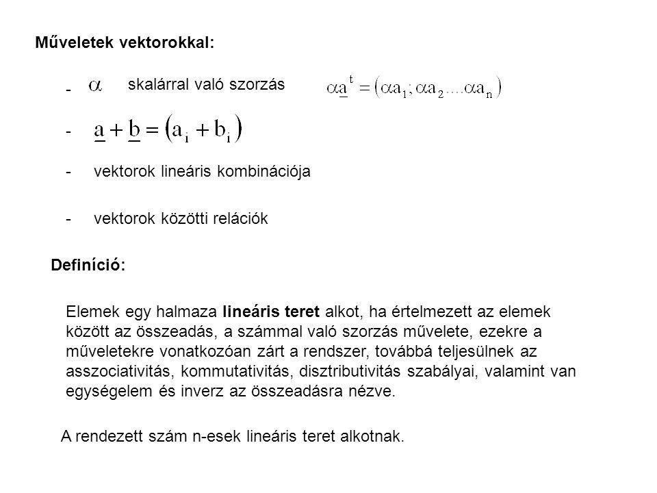Műveletek vektorokkal: - skalárral való szorzás - - vektorok lineáris kombinációja - vektorok közötti relációk Definíció: Elemek egy halmaza lineáris teret alkot, ha értelmezett az elemek között az összeadás, a számmal való szorzás művelete, ezekre a műveletekre vonatkozóan zárt a rendszer, továbbá teljesülnek az asszociativitás, kommutativitás, disztributivitás szabályai, valamint van egységelem és inverz az összeadásra nézve.