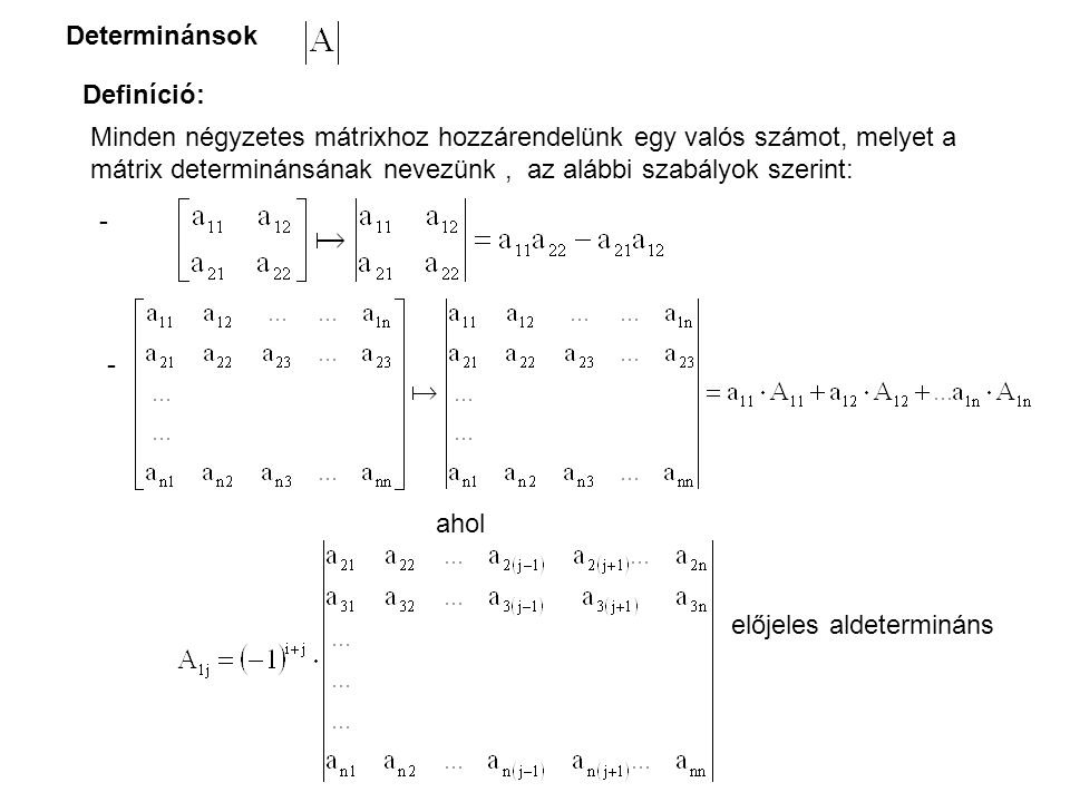 Determinánsok Definíció: Minden négyzetes mátrixhoz hozzárendelünk egy valós számot, melyet a mátrix determinánsának nevezünk, az alábbi szabályok szerint: - - ahol előjeles aldetermináns